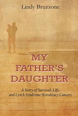 My Father's Daughter: A Story of Survival, Life, and Lynch Syndrome Hereditary Cancers - Bruzzone, Lindy