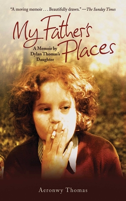 My Father's Places: A Memoir by Dylan Thomas's Daughter - Thomas, Aeronwy