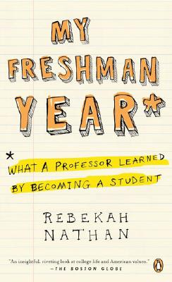 My Freshman Year: What a Professor Learned by Becoming a Student - Nathan, Rebekah