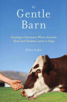 My Gentle Barn: Creating a Sanctuary Where Animals Heal and Children Learn to Hope - Laks, Ellie