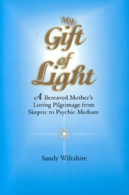 My Gift of Light: A Bereaved Mother's Loving Pilgrimage from Skeptic to Psychic Medium - Wiltshire, Sandy