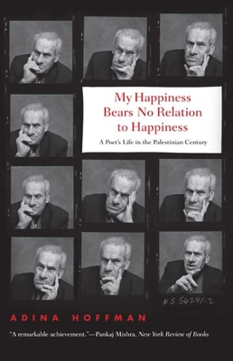 My Happiness Bears No Relation to Happiness: A Poet's Life in the Palestinian Century - Hoffman, Adina