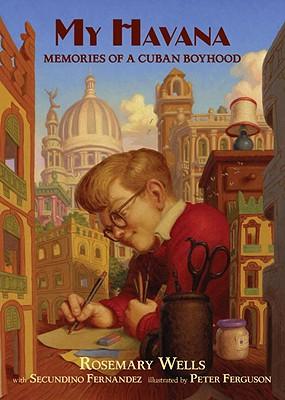 My Havana: Memories of a Cuban Boyhood - Wells, Rosemary, and Fernandez, Secundino
