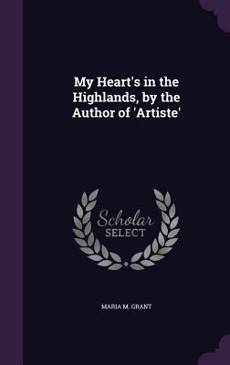 My Heart's in the Highlands, by the Author of 'Artiste' - Grant, Maria M