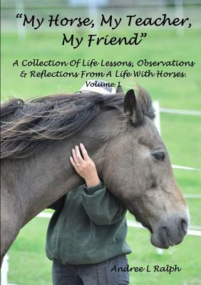 """""""My Horse, My Teacher, My Friend"""" A Collection of Life Lessons, Observations & Reflections from A Life with Horses. Volume 1 - Ralph, Andree L"""