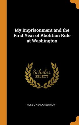 My Imprisonment and the First Year of Abolition Rule at Washington - Greenhow, Rose O'Neal