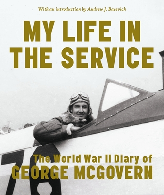 My Life in the Service: The World War II Diary of George McGovern - McGovern, George, and Bacevich, Andrew J (Introduction by)