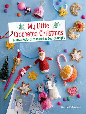 My Little Crocheted Christmas: Festive Projects to Make the Season Bright - Eisterlehner, Doerthe