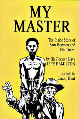 My Master: The Inside Story of Sam Houston and His Times by His Former Slave Jeff Hamilton - Hamilton, Jeff, and Hunt, Lenoie