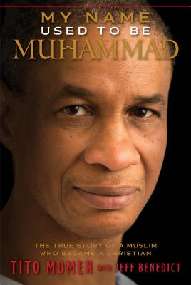 My Name Used to Be Muhammad: The True Story of a Muslim Who Became a Christian - Momen, Tito, and Benedict, Jeff (Contributions by)
