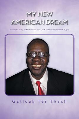 My New American Dream: A Personal Story and Perspective of a South Sudanese American Refugee - Thach, Gatluak Ter