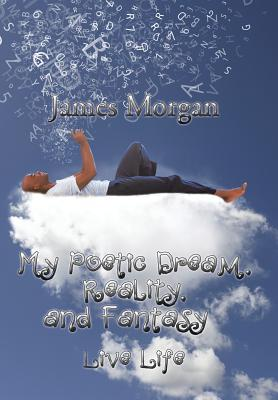 My Poetic Dream, Reality, and Fantasy: Live Life - Morgan, James