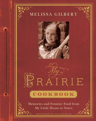 My Prairie Cookbook: Memories and Frontier Food from My Little House to Yours - Gilbert, Melissa, and Holweger, Dane (Photographer)