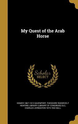 My Quest of the Arab Horse - Davenport, Homer 1867-1912, and Theodore Roosevelt Hunting Library (Libr (Creator), and Bull, Charles Livingston 1874-1932