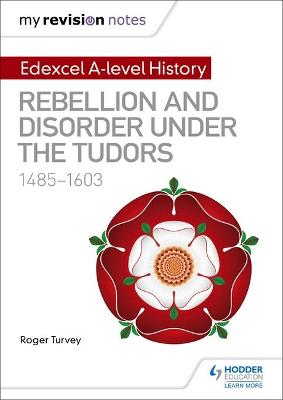 My Revision Notes: Edexcel A-level History: Rebellion and disorder under the Tudors, 1485-1603 - Turvey, Roger K.