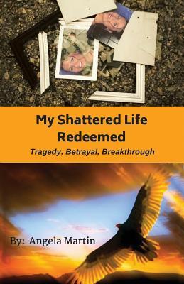 My Shattered Life Redeemed - Martin, Angela