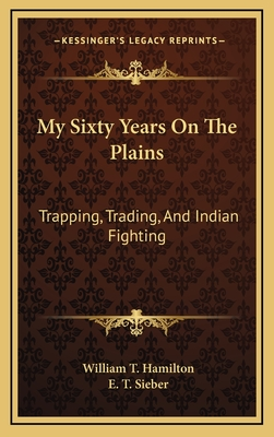 My Sixty Years on the Plains, Trapping, Trading, and Indian Fighting - Hamilton, W. T.