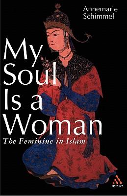 My Soul Is a Woman: The Feminine in Islam - Schimmel, Annemarie