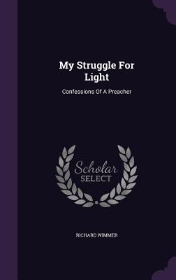 My Struggle for Light: Confessions of a Preacher - Wimmer, Richard