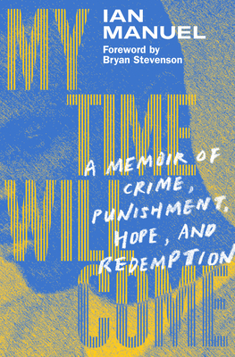 My Time Will Come: A Memoir of Crime, Punishment, Hope, and Redemption - Manuel, Ian, and Stevenson, Bryan (Foreword by)