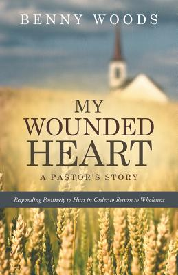 My Wounded Heart: Responding Positively to Hurt in Order to Return to Wholeness - Woods, Benny