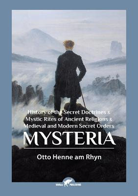 Mysteria: History of the Secret Doctrines & Mystic Rites of Ancient Religions & Medieval and Modern Secret Orders - Henne Am Rhyn, Otto