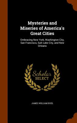 Mysteries and Miseries of America's Great Cities: Embracing New York, Washington City, San Francisco, Salt Lake City, and New Orleans - Buel, James William