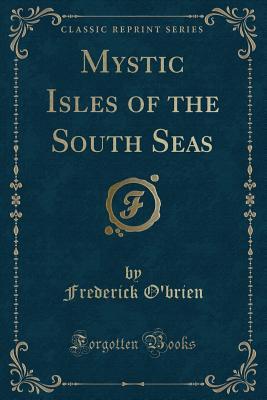 Mystic Isles of the South Seas (Classic Reprint) - O'Brien, Frederick