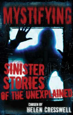 Mystifying: Sinister Stories of the Unexplained - Cresswell, Helen (Compiled by)