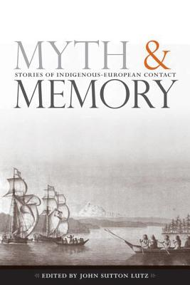 Myth and Memory: Stories of Indigenous-European Contact - Lutz, John Sutton