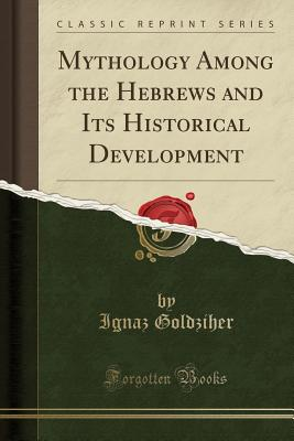 Mythology Among the Hebrews and Its Historical Development (Classic Reprint) - Goldziher, Ignaz