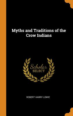 Myths and Traditions of the Crow Indians - Lowie, Robert Harry
