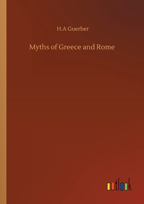 Myths of Greece and Rome - Guerber, H a