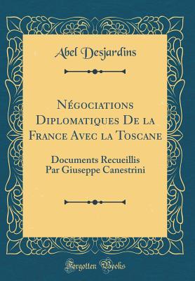 N?gociations Diplomatiques de la France Avec La Toscane: Documents Recueillis Par Giuseppe Canestrini (Classic Reprint) - Desjardins, Abel