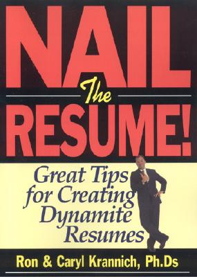 Nail the Resume!: Great Tips for Creating Dynamite Resumes - Krannich, Ronald L, Dr., Ph.D., and Krannich, Ron, and Krannich, Caryl, PH.D.