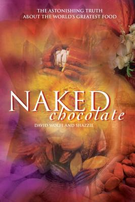 Naked Chocolate: The Astonishing Truth about the World's Greatest Food - Shazzie, and Wolfe, David