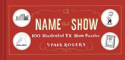 Name That Show: 100 Illustrated T.V. Show Puzzles (Trivia Game, TV Show Game, Book about Television) - Rogers, Paul