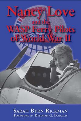 Nancy Love and the Wasp Ferry Pilots of World War II - Rickman, Sarah Byrn, and Douglas, Deborah G (Foreword by)