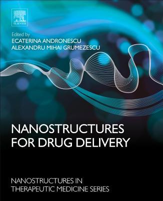Nanostructures for Drug Delivery - Andronescu, Ecaterina (Editor), and Grumezescu, Alexandru Mihai (Editor)
