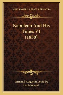Napoleon and His Times V1 (1838) - De Caulaincourt, Armand Augustin Louis