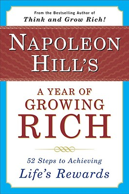 Napoleon Hill's a Year of Growing Rich: 52 Steps to Achieving Life's Rewards - Hill, Napoleon, and Stone, W Clement (Foreword by)