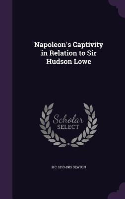 Napoleon's Captivity in Relation to Sir Hudson Lowe - Seaton, R C 1853-1915