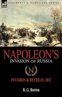 Napoleon's Invasion of Russia: Invasion & Retreat, 1812 - Burton, R G