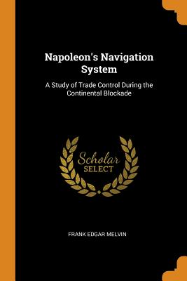 Napoleon's Navigation System: A Study of Trade Control During the Continental Blockade - Melvin, Frank Edgar