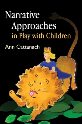 Narrative Approaches in Play with Children - Cattanach, Ann