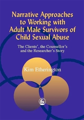 Narrative Approaches to Working with Adult Male Survivors of Child Sexual Abuse: The Clients', the Counsellor's and the Researcher's Story - Etherington, Kim