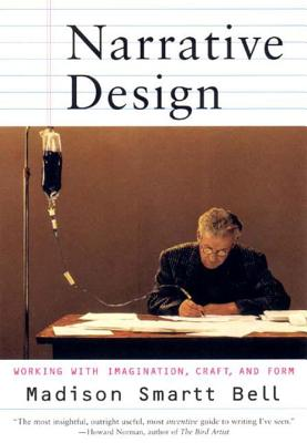 Narrative Design: Working with Imagination, Craft, and Form - Bell, Madison Smartt