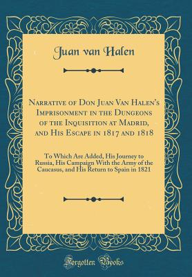 Narrative of Don Juan Van Halen's Imprisonment in the Dungeons of the Inquisition at Madrid, and His Escape in 1817 and 1818: To Which Are Added, His Journey to Russia, His Campaign with the Army of the Caucasus, and His Return to Spain in 1821 - Halen, Juan Van