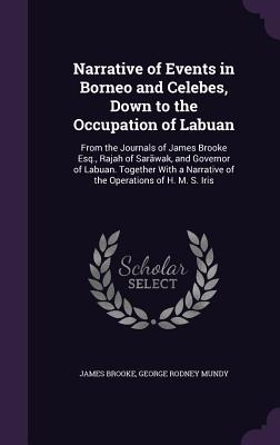 Narrative of Events in Borneo and Celebes, Down to the Occupation of Labuan: From the Journals of James Brooke Esq., Rajah of Sar Wak, and Governor of Labuan. Together with a Narrative of the Operations of H. M. S. Iris - Brooke, James, Sir, and Mundy, George Rodney