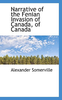 Narrative of the Fenian Invasion of Canada, of Canada - Somerville, Alexander